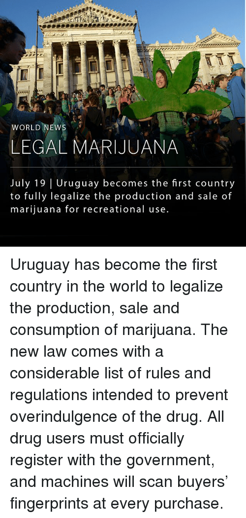 list ofs: WORLD NEWS  LEGAL MARIJUANA  July 19 Uruguay becomes the first country  to fully legalize the production and sale of  marijuana for recreational use Uruguay has become the first country in the world to legalize the production, sale and consumption of marijuana. The new law comes with a considerable list of rules and regulations intended to prevent overindulgence of the drug. All drug users must officially register with the government, and machines will scan buyers' fingerprints at every purchase.