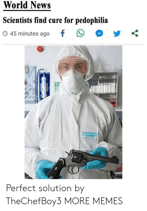 scientists: World News  Scientists find cure for pedophilia  45 minutes ago  MICROGARD Perfect solution by TheChefBoy3 MORE MEMES