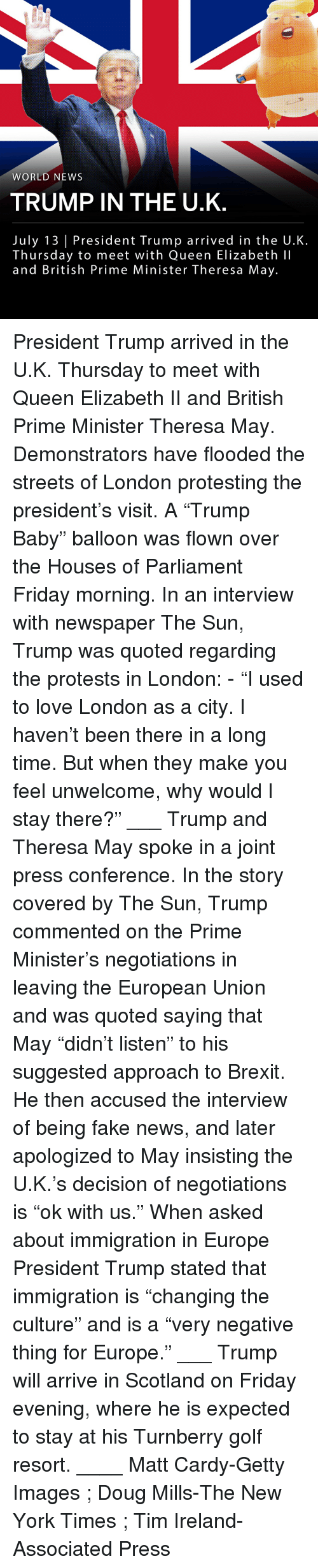 "Doug, Fake, and Friday: WORLD NEWS  TRUMP IN THE U.K  July 13 | President Trump arrived in the U.K.  Thursday to meet with Queen Elizabeth lI  and British Prime Minister Theresa May. President Trump arrived in the U.K. Thursday to meet with Queen Elizabeth II and British Prime Minister Theresa May. Demonstrators have flooded the streets of London protesting the president's visit. A ""Trump Baby"" balloon was flown over the Houses of Parliament Friday morning. In an interview with newspaper The Sun, Trump was quoted regarding the protests in London: - ""I used to love London as a city. I haven't been there in a long time. But when they make you feel unwelcome, why would I stay there?"" ___ Trump and Theresa May spoke in a joint press conference. In the story covered by The Sun, Trump commented on the Prime Minister's negotiations in leaving the European Union and was quoted saying that May ""didn't listen"" to his suggested approach to Brexit. He then accused the interview of being fake news, and later apologized to May insisting the U.K.'s decision of negotiations is ""ok with us."" When asked about immigration in Europe President Trump stated that immigration is ""changing the culture"" and is a ""very negative thing for Europe."" ___ Trump will arrive in Scotland on Friday evening, where he is expected to stay at his Turnberry golf resort. ____ Matt Cardy-Getty Images ; Doug Mills-The New York Times ; Tim Ireland-Associated Press"