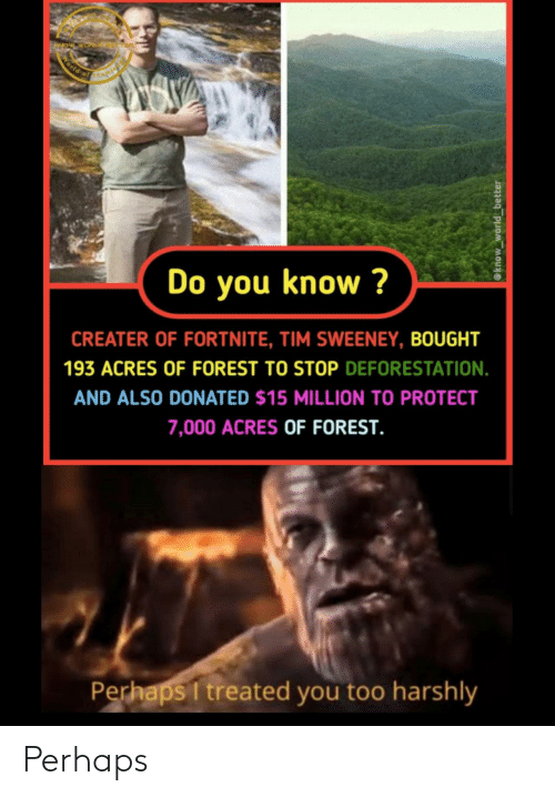 Protect: World of  Do you know ?  CREATER OF FORTNITE, TIM SWEENEY, BOUGHT  193 ACRES OF FOREST TO STOP DEFORESTATION.  AND ALSO DONATED $15 MILLION TO PROTECT  7,000 ACRES OF FOREST.  Perhaps I treated you too harshly  @know_world_better Perhaps