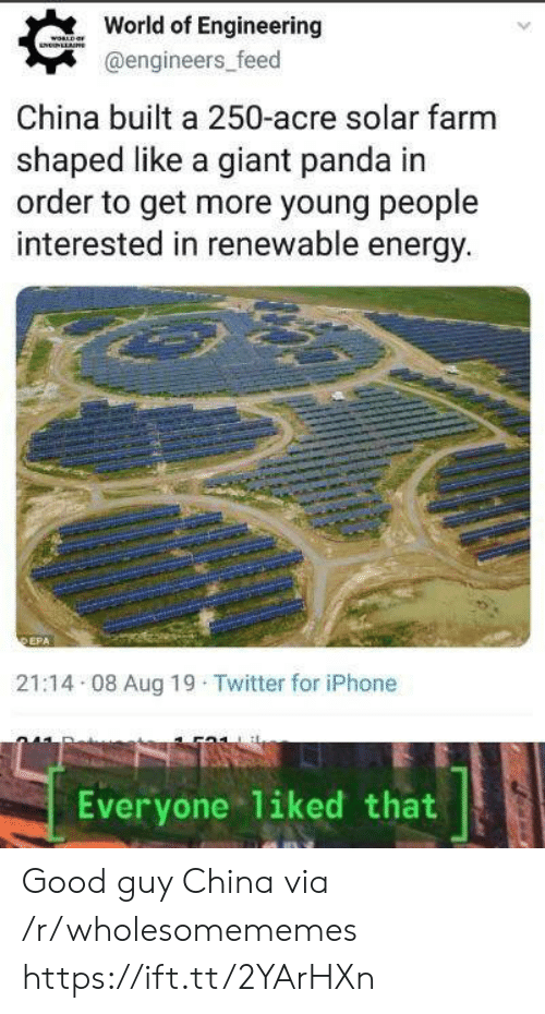 World Of: World of Engineering  WORLD  NNLLAE  @engineers_feed  China built a 250-acre solar farm  shaped like a giant panda in  order to get more young people  interested in renewable energy.  DEPA  21:14 08 Aug 19 Twitter for iPhone  liked that  Everyone Good guy China via /r/wholesomememes https://ift.tt/2YArHXn