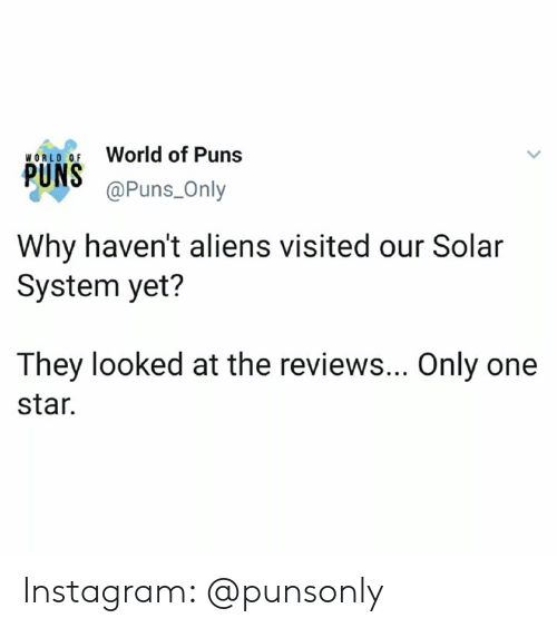 Instagram, Puns, and Aliens: World of Puns  @Puns_Only  PUNS  Why haven't aliens visited our Solar  System yet?  They looked at the reviews... Only one  star. Instagram: @punsonly