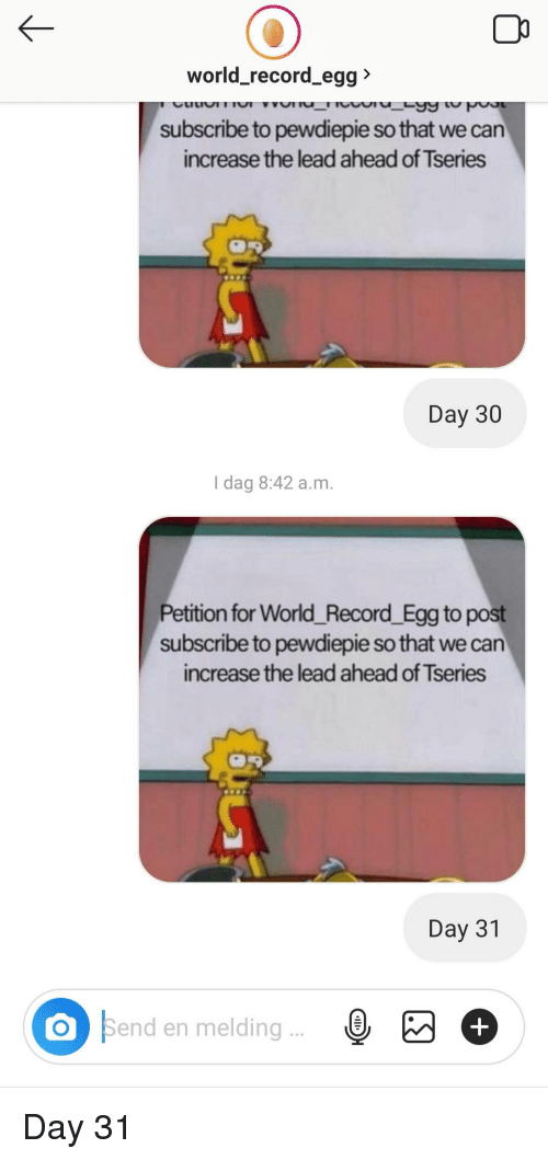 Record, World, and Lead: world_record_egg  subscribe to pewdiepie so that we can  increase the lead ahead of Tseries  Day 30  I dag 8:42 a.m  Petition for World_Record _Egg to post  subscribe to pewdiepie so that we can  increase the lead ahead of Tseries  Day 31  O Send en melding..  Bend en meldingE+