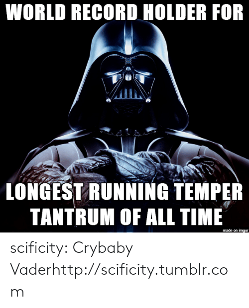 Tumblr, Blog, and Http: WORLD RECORD HOLDER FOR  LONGEST RUNNING TEMPER  TANTRUM OF ALL TIME  made on imgur scificity:  Crybaby Vaderhttp://scificity.tumblr.com