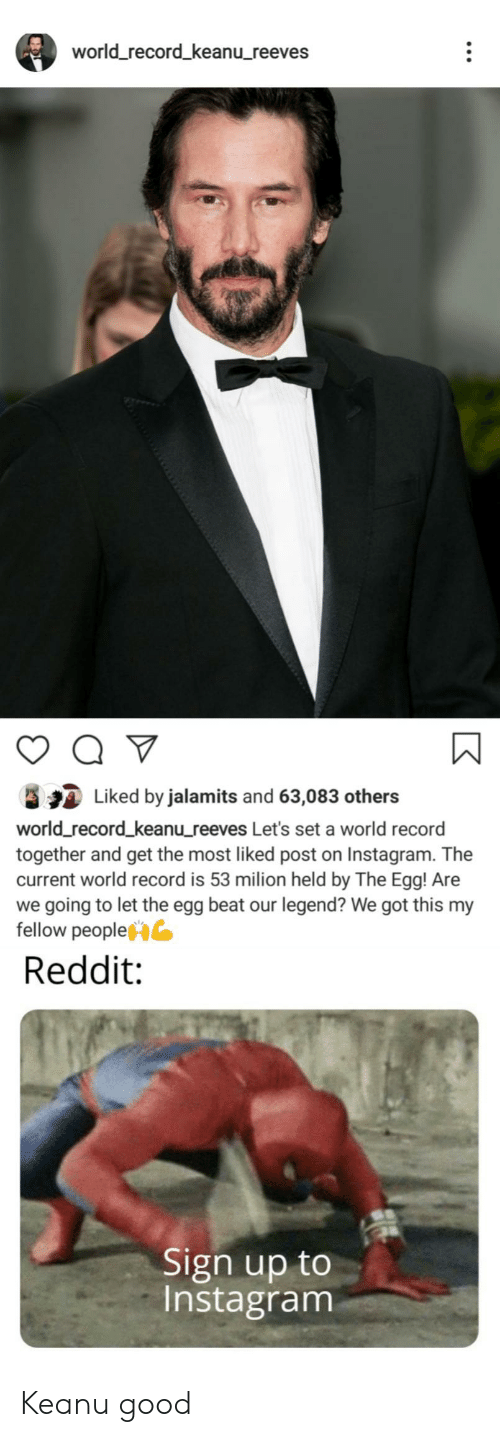 Instagram, Reddit, and Good: world_record_keanu_reeves  Q  Liked by jalamits and 63,083 others  world_record_keanu_reeves Let's set a world record  together and get the most liked post on Instagram. The  current world record is 53 milion held by The Egg! Are  we going to let the egg beat our legend? We got this my  fellow people  Reddit:  Sign up to  Instagram  O Keanu good