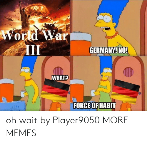 habit: World War  GERMANY! NO!  WHAT?  FORCE OF HABIT oh wait by Player9050 MORE MEMES