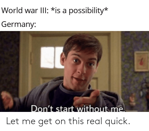 without me: World war III: *is a possibility*  Germany:  Don't start without me. Let me get on this real quick.