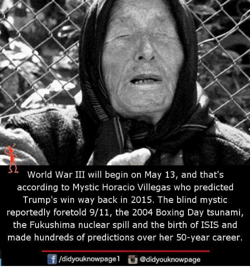 World War III: World War III will begin on May 13, and that's  according to Mystic Horacio Villegas who predicted  Trump's win way back in 2015. The blind mystic  reportedly foretold 9/11, the 2004 Boxing Day tsunami,  the Fukushima nuclear spill and the birth of ISIS and  made hundreds of predictions over her 50-year career.  /didyouknowpage  G @didyouknowpage