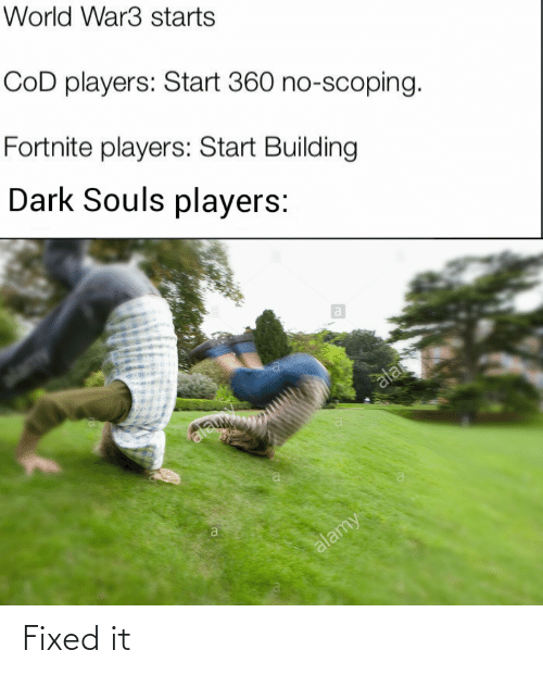 building: World War3 starts  CoD players: Start 360 no-scoping.  Fortnite players: Start Building  Dark Souls players:  ala  ala  alamy Fixed it