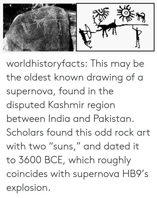 "Tumblr, Blog, and India: worldhistoryfacts:   This may be the oldest known drawing of a supernova, found in the disputed Kashmir region between India and Pakistan. Scholars found this odd rock art with two ""suns,"" and dated it to 3600 BCE, which roughly coincides with supernova HB9's explosion."