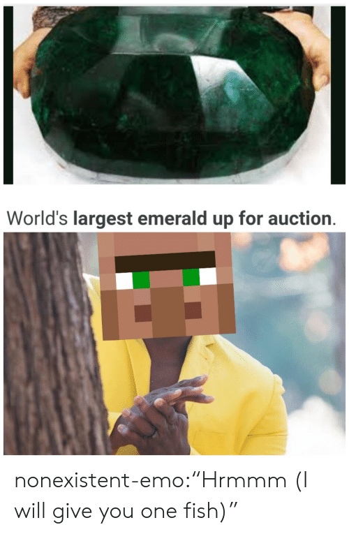 "Emo: World's largest emerald up for auction. nonexistent-emo:""Hrmmm (I will give you one fish)"""