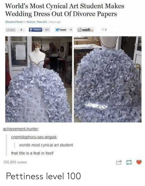 Divorce: World's Most Cynical Art Student Makes  Wedding Dress Out Of Divorce Papers  Elizabeth Plank in Culture, Fine Arts  hours agp  Mic  f Share  Tweet 10  reddit  121  achievement-hunter  cnemidophoru-sex-anguis  worlds most cynical art student  that title is a feat in itself  356,895 notes Pettiness level 100