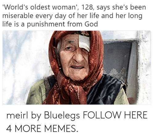 Worlds Oldest: 'World's oldest woman', 128, says she's been  miserable every day of her life and her long  life is a punishment from God meirl by Bluelegs FOLLOW HERE 4 MORE MEMES.