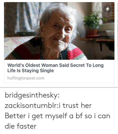 Worlds Oldest: World's Oldest Woman Said Secret To Long  Life Is Staying Single  huffingtonpost.com bridgesinthesky:  zackisontumblr:i trust her  Better i get myself a bf so i can die faster