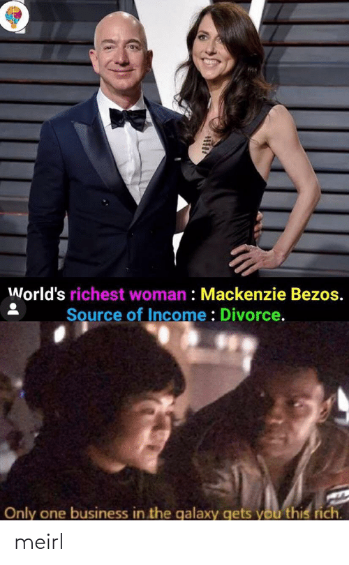 mackenzie: World's richest woman : Mackenzie Bezos.  Source of Income : Divorce.  Only one business in the galaxy gets you this rich. meirl