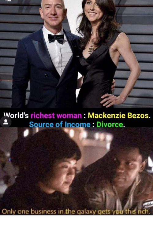 mackenzie: World's richest woman : Mackenzie Bezos.  Source of Income : Divorce.  Only one business in the galaxy gets you this rich. Lol