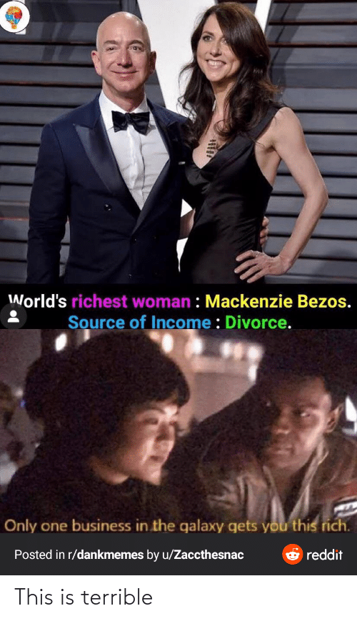 mackenzie: World's richest woman : Mackenzie Bezos.  Source of Income : Divorce.  Only one business in the galaxy gets you this rich.  O reddit  Posted in r/dankmemes by u/Zaccthesnac This is terrible