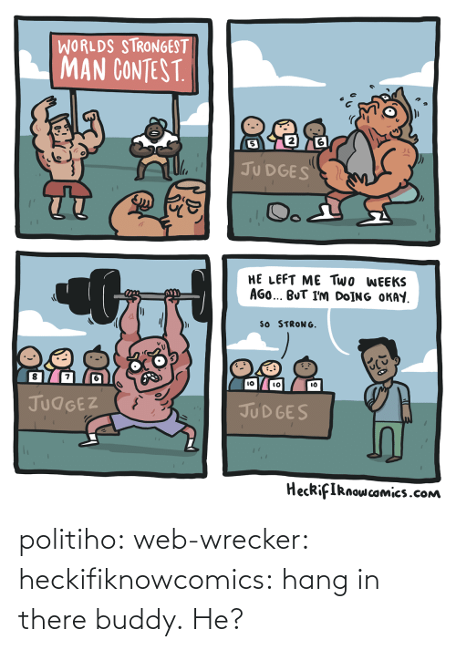 Inline: WORLDS STRONGEST  MAN CONTEST  2  5  JU DGES  HE LEFT ME Two WEEKS  AGO BUT I'm DoİNG OKAY  SO STRONG  8  7  IO  lO  JUdGEZ  JUD GES  HecRifIRnowcomics.cONm politiho: web-wrecker:  heckifiknowcomics: hang in there buddy.  He?