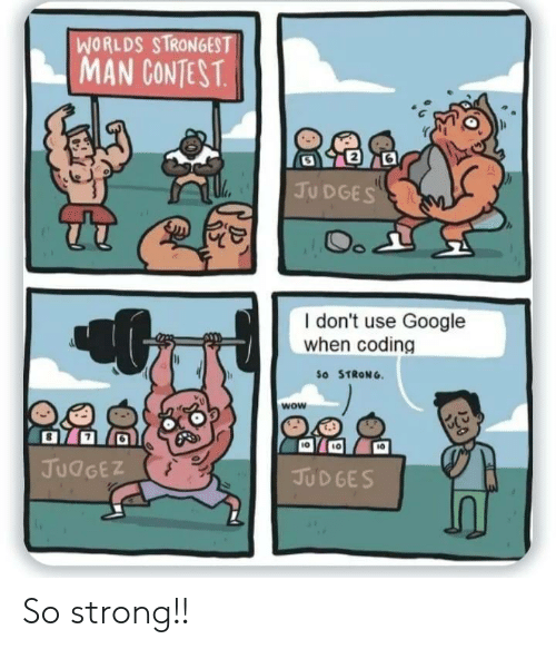 Google, Wow, and Strong: WORLDS STRONGEST  MAN CONTEST.  JUDGES  Oo  I don't use Google  when coding  So STRONG  wow  JUDGEZ  JUDGES So strong!!