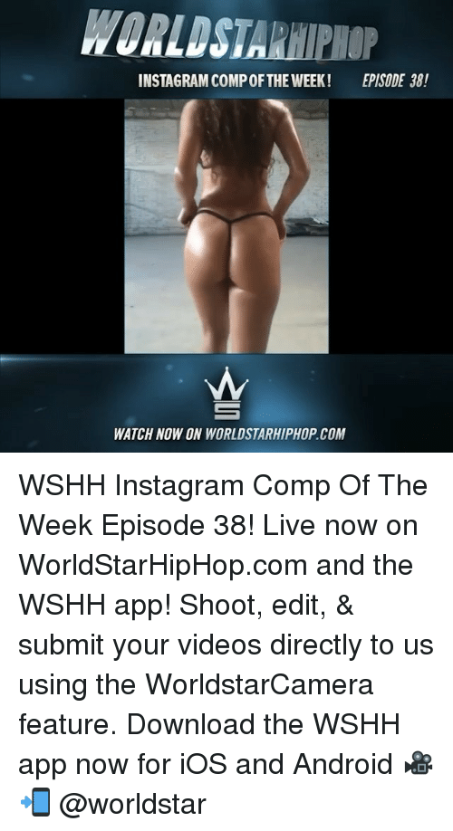 Android, Instagram, and Memes: WORLDSTARHIPHOP  INSTAGRAM COMP OFTHE WEEK!  EPISODE 38!  WATCH NOW ON WORLDSTARHIPHOP.COM WSHH Instagram Comp Of The Week Episode 38! Live now on WorldStarHipHop.com and the WSHH app! Shoot, edit, & submit your videos directly to us using the WorldstarCamera feature. Download the WSHH app now for iOS and Android 🎥📲 @worldstar
