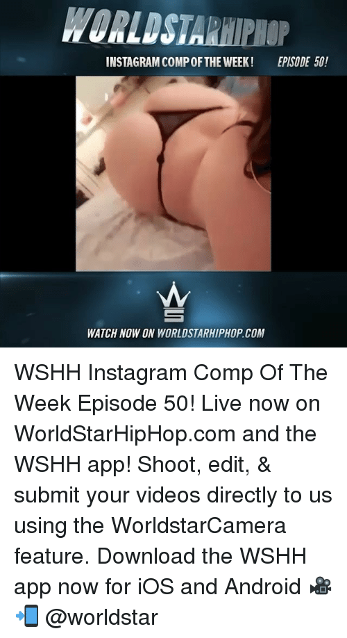 Android, Instagram, and Memes: WORLDSTARHIPHOP  INSTAGRAM COMP OFTHE WEEK!  EPISODE 50!  WATCH NOW ON WORLDSTARHIPHOP.COM WSHH Instagram Comp Of The Week Episode 50! Live now on WorldStarHipHop.com and the WSHH app! Shoot, edit, & submit your videos directly to us using the WorldstarCamera feature. Download the WSHH app now for iOS and Android 🎥📲 @worldstar