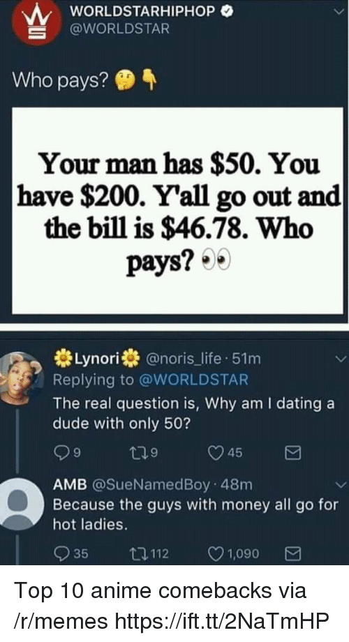 Anime, Bailey Jay, and Dating: wORLDSTARHIPHOP O  @WORLDSTAR  Who pays?  Your man has $50. You  have $200. Y'all go out and  the bill is $46.78. Who  pays? 0  券Lynori券@noris_life-51 m  Replying to @WORLDSTAR  The real question is, Why am I dating a  dude with only 50?  9  9  AMB @SueNamedBoy 48m  Because the guys with money all go for  hot ladies.  035 112 ㅇ1,090 Top 10 anime comebacks via /r/memes https://ift.tt/2NaTmHP