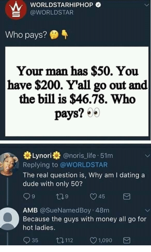 Bailey Jay, Dating, and Dude: wORLDSTARHIPHOP O  @WORLDSTAR  Who pays?  Your man has $50. You  have $200. Y'all go out and  the bill is $46.78. Who  pays? 0  券Lynori券@noris_life-51 m  Replying to @WORLDSTAR  The real question is, Why am I dating a  dude with only 50?  9  9  AMB @SueNamedBoy 48m  Because the guys with money all go for  hot ladies.  035 112 ㅇ1,090