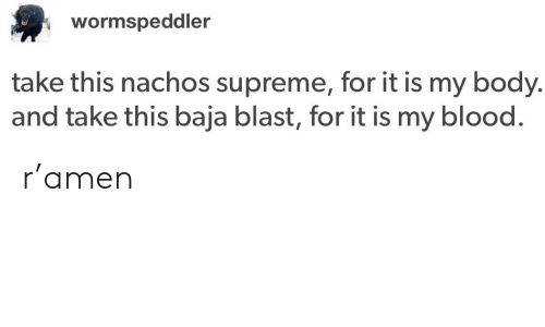Supreme, Tumblr, and Blood: wormspeddler  take this nachos supreme, for it is my body  and take this baja blast, for it is my blood. r'amen