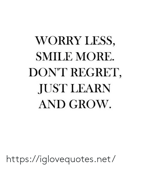 worry: WORRY LESS,  SMILE MORE.  DON'T REGRET,  JUST LEARN  AND GROW. https://iglovequotes.net/