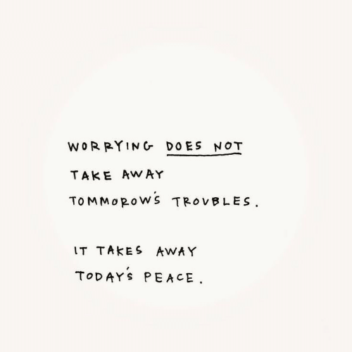 Peace, Away, and Worrying: WORRYING DOES NOT  TAKE AWAY  TOMMOROWS TROVBLES  IT TAKES AWAY  TODAYS PEACE