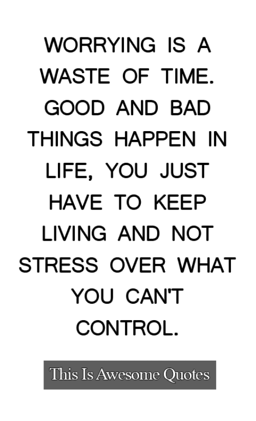 Bad, Life, and Control: WORRYING IS A  WASTE OF TIME.  GOOD AND BAD  THINGS HAPPEN IN  LIFE, YOU JUST  HAVE TO KEEP  LIVING AND NOT  STRESS OVER WHAT  YOU CAN'T  CONTROL  This Is Awesome Quotes