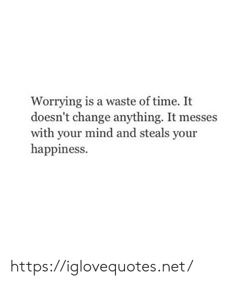 your mind: Worrying is a waste of time. It  doesn't change anything. It messes  with your mind and steals your  happiness. https://iglovequotes.net/
