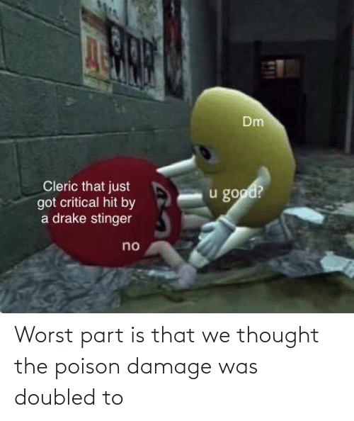 poison: Worst part is that we thought the poison damage was doubled to