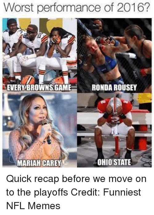Mariah Carey, Memes, and Nfl: Worst performance of 2016?  EVERY BROWNS GAME  RONDA ROUSEY  OHIO STATE  MARIAH CAREY Quick recap before we move on to the playoffs Credit: Funniest NFL Memes
