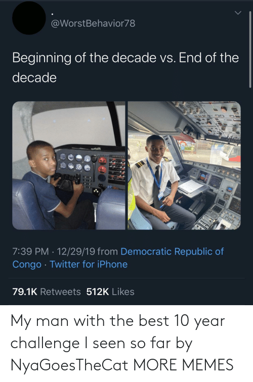 congo: @WorstBehavior78  Beginning of the decade vs. End of the  decade  7:39 PM · 12/29/19 from Democratic Republic of  Congo · Twitter for iPhone  79.1K Retweets 512K Likes My man with the best 10 year challenge I seen so far by NyaGoesTheCat MORE MEMES