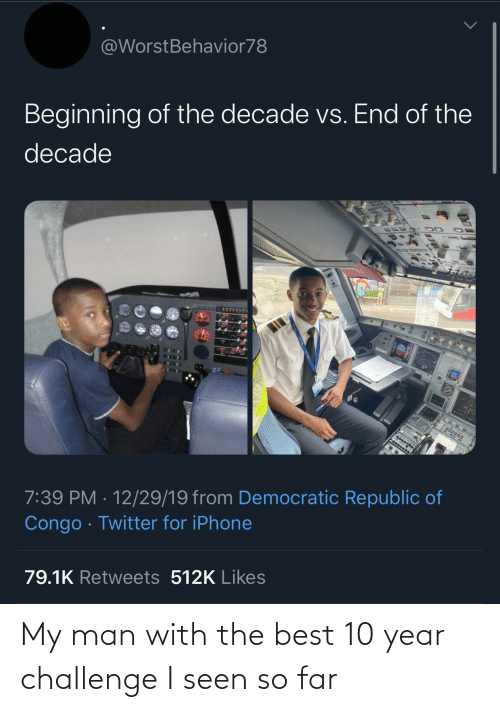 Far: @WorstBehavior78  Beginning of the decade vs. End of the  decade  7:39 PM · 12/29/19 from Democratic Republic of  Congo · Twitter for iPhone  79.1K Retweets 512K Likes My man with the best 10 year challenge I seen so far
