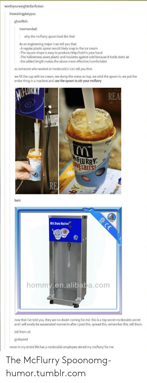 Hold In: worthyourweightinfanfiction:  thewaitingplatypus:  ghostfiish:  mormondad:  why the mcflurry spoon look like that  As an engineering major I can tell you that:  -A regular plastic spoon would likely snap in the ice cream  -The square shape is easy to produce/ship/hold in your hand  -The hollowness saves plastic and insulates against cold because it holds static air  -the added length makes the above more effective/comfortable  as someone who worked at mcdonald's i can tell you that:  we fill the cup with ice cream, we dump the oreos on top, we stick the spoon in, we put the  entire thing in a machine and use the spoon to stir your mcflurry  is thi  REA  my lit  MeFLU RRY  OVE BITS!  is th  RE  bam  Milk Shake Machine  E CE  hommylen.alibaba.com  now that i've told you, they are no doubt coming for me. this is a top secret mcdonalds secret  and i will surely be assasinated moments after i post this. spread this, remember this. tell them.  tell them all  godspeed  never in my entire life has a mcdonalds employee stirred my mcflurry for me The McFlurry Spoonomg-humor.tumblr.com