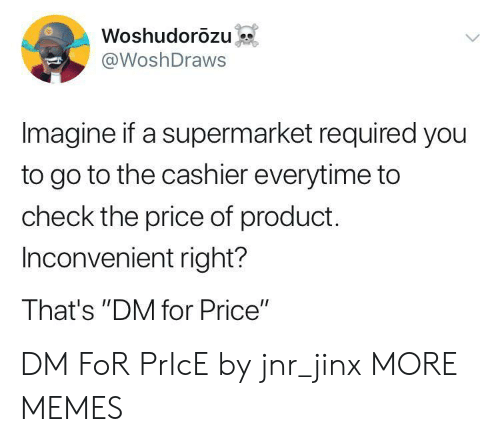 """Dank, Memes, and Target: Woshudorozu  @WoshDraws  Imagine if a supermarket required you  to go to the cashier everytime to  check the price of product.  Inconvenient right?  That's """"DM for Price"""" DM FoR PrIcE by jnr_jinx MORE MEMES"""