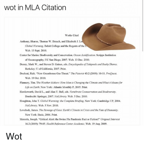 """j lo: wot in MLA Citation  Works Cited  Anthony, Sharon, Thomas W. Brauch, and Elizabeth J. Lo  Global Warming. Beloit College and the Regents of the  Web. 13 Sept. 2010.  Center for Marine Biodiversity and Conservation. Ocean Acidification. Scripps Institution  of Oceanography, UC San Diego, 2007. Web. 13 Dec. 2010.  Denny, Mark W. and Steven D. Gaines, eds. Encyclopedia of Tidepools and Rocky Shores.  Berkeley: Uof California, 2007. Print.  Docksai, Rick. """"New Greenhouse Gas Threat."""" The Futurist 43.2 (2009): 10-11. ProQuest.  Web. 19 Oct. 2010.  Flannery, Tim. The Weather Makers: How Man is Changing the Climate and What itMeans for  Life on Earth. New York: Atlantic Monthly P, 2005. Print.  Hawksworth, David L, and Alan T. Bull, eds. Vertebrate Cconservation and Biodiversity.  Dordrecht: Springer, 2007. NetLibrary. Web. 5 Dec. 2010.  Houghton, John T. Global Warming: the Complete Briefing. New York: Cambridge UP, 2004.  NetLibrary. Web. 5 Nov. 2010.  Lovelock, James. The Revenge of Gaia: Earth's Climate in Crisis and the Fate of Humanity.  New York: Basic, 2006. Print.  Mercola, Joseph. """"Critical Alert: the Swine Flu Pandemic Fact or Fiction?"""" Original Internist  16.2 (2009): 79-85. Health Reference Center Academic. Web. 19 Aug. 2009. Wot"""