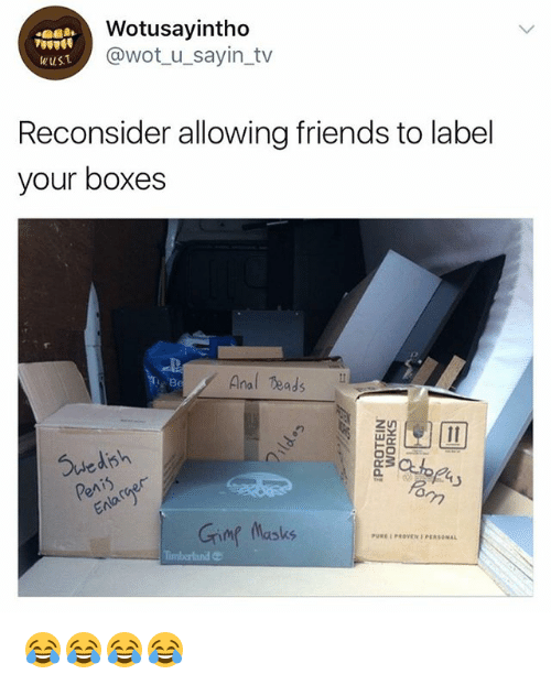Analed: Wotusayintho  @wot_u_sayin_tv  wuS.T  Reconsider allowing friends to label  your boxes  Anal eads N  Be  Suedish  Grimg Masks  PUREPROVEN PERSONAL 😂😂😂😂