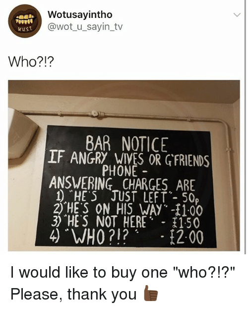 """Phone, Thank You, and Girl Memes: Wotusayintho  @wot_u_sayin_tv  wus1  Who?!?  BAR NOTICE  IF ANGRY WIVES OR GFRIENDS  PHONE  ANSWERING CHARGES ARE  1 """"HE S JUST LEFT- 50  2) HE'S ON_AIS.WAy.其100  3) """"HES NOT HERE 150 I would like to buy one """"who?!?"""" Please, thank you 👍🏿"""