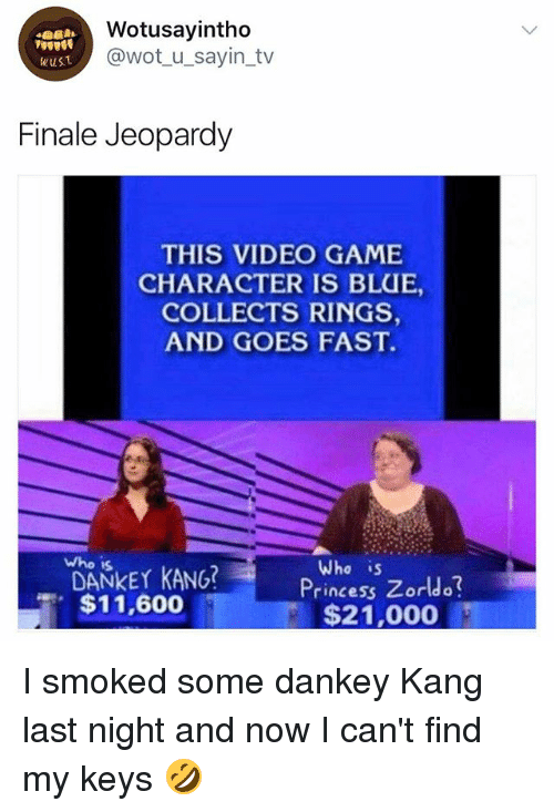 videos games: Wotusayintho  @wot u_sayin_tv  wusT  Finale Jeopardy  THIS VIDEO GAME  CHARACTER IS BLUE,  COLLECTS RINGS  AND GOES FAST.  who is  DANKEY KANG?  $11,600  Who is  Princess Zorldo  $21,000 I smoked some dankey Kang last night and now I can't find my keys 🤣
