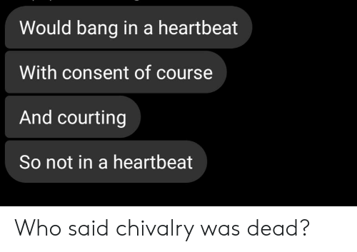 courting: Would bang in a heartbeat  With consent of course  And courting  So not in a heartbeat Who said chivalry was dead?