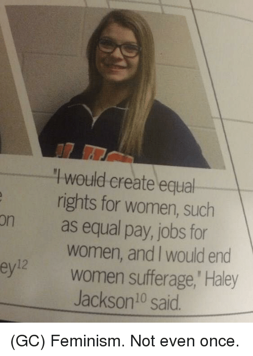 Femination: would create equal  rights for women, such  on as equal pay, jobs for  women, and would end  ey12 Women sufferage, Haley  Jackson said (GC) Feminism. Not even once.