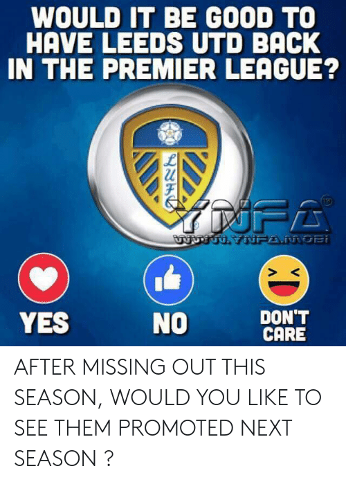 Missing Out: WOULD IT BE GOOD TO  HAVE LEEDS UTD BACK  IN THE PREMIER LEAGUE?  URTUH YNFA.MOBi  DON'T  CARE  YES  NO AFTER MISSING OUT THIS SEASON, WOULD YOU LIKE TO SEE THEM PROMOTED NEXT SEASON ?