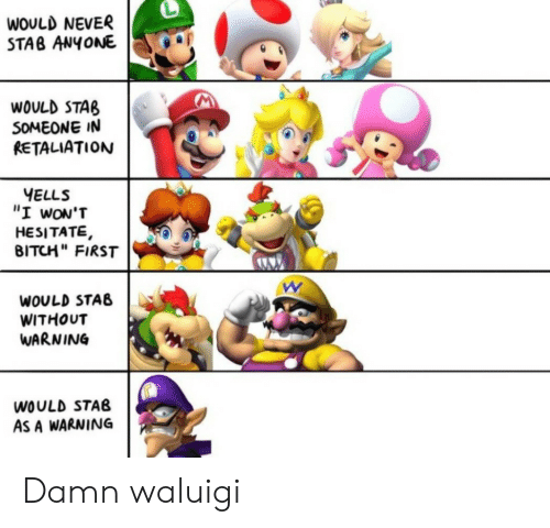 """waluigi: WOULD NEVER  STAB ANYONE  WOULD STAB  SOMEONE IN  RETALIATION  YELLS  """"I wON'T  HESITATE,  BITCH"""" FIRST  WOULD STAB  WITHOUT  WARNING  WOULD STAB  AS A WARNING Damn waluigi"""