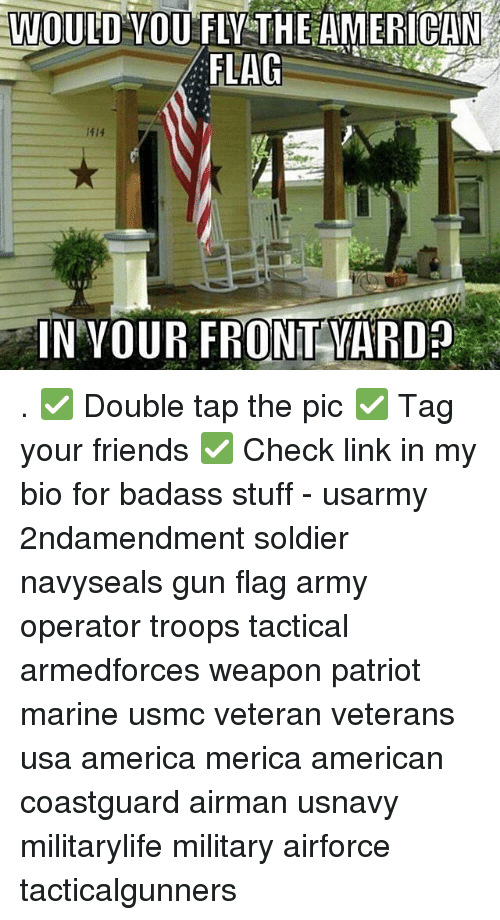 America, Friends, and Memes: WOULD VOU FLV THE AMERICAN  FLAG  1414  IN VOUR FRONT VARD . ✅ Double tap the pic ✅ Tag your friends ✅ Check link in my bio for badass stuff - usarmy 2ndamendment soldier navyseals gun flag army operator troops tactical armedforces weapon patriot marine usmc veteran veterans usa america merica american coastguard airman usnavy militarylife military airforce tacticalgunners