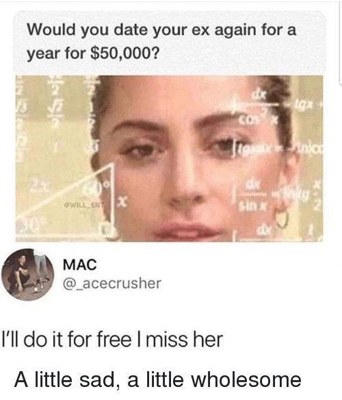 Date, Free, and Sad: Would you date your ex again for a  year for $50,000?  OWILL EN  sin x  MAC  @_acecrusher  I'll do it for free I miss her A little sad, a little wholesome