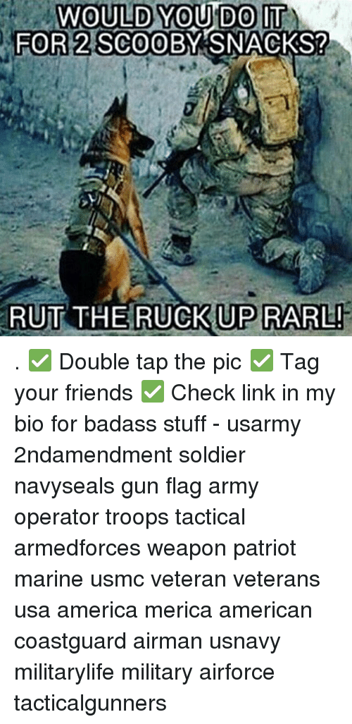 Badasses: WOULD YOU DO IT  2 SCOOE  FOR  FOR 2 SCOOBY SNACKS?  RUT THE RUCKUP RARL . ✅ Double tap the pic ✅ Tag your friends ✅ Check link in my bio for badass stuff - usarmy 2ndamendment soldier navyseals gun flag army operator troops tactical armedforces weapon patriot marine usmc veteran veterans usa america merica american coastguard airman usnavy militarylife military airforce tacticalgunners