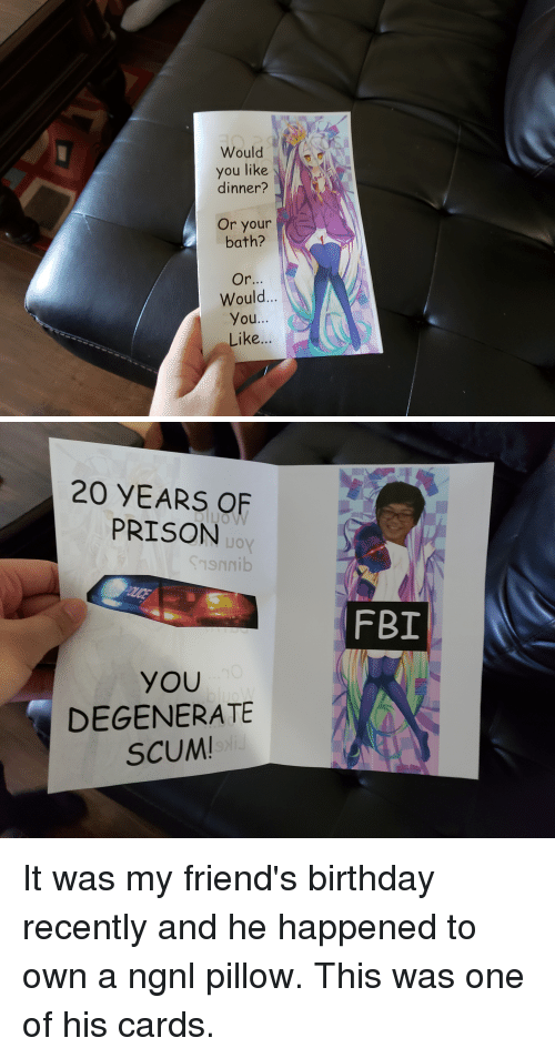Anime, Birthday, and Fbi: Would  you like  dinner?  Or your  bath?  Would...  You...  Like...   20 YEARS OF  PRISON  JO  oy  FBI  YOU  DEGENERATE  SCUM It was my friend's birthday recently and he happened to own a ngnl pillow. This was one of his cards.